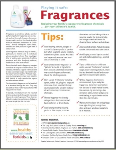 Download a PDF of the Fragrance Fact Sheet by the Canadian Partnership for Children's Health & Environment from the link below: http://www.healthyenvironmentforkids.ca/sites/healthyenvironmentforkids.ca/files/CPCHE_FactsFragrancesEN.pdf