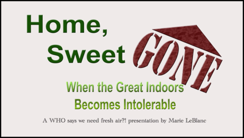 Home, Sweet GONE When the Great Indoors Becomes IntolerableA WHO says we need fresh air?! presentation by Marie LeBlanc